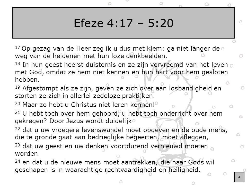 Efeze 4:17 – 5:20 17 Op gezag van de Heer zeg ik u dus met klem: ga niet langer de weg van de heidenen met hun loze denkbeelden. 18 In hun geest heers