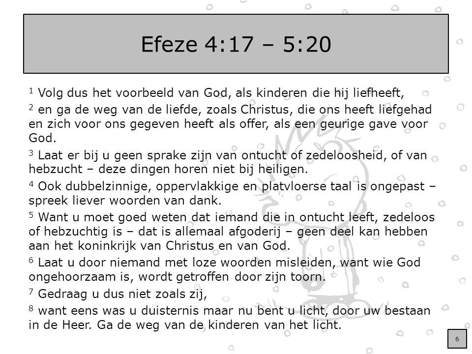 Efeze 4:17 – 5:20 1 Volg dus het voorbeeld van God, als kinderen die hij liefheeft, 2 en ga de weg van de liefde, zoals Christus, die ons heeft liefge