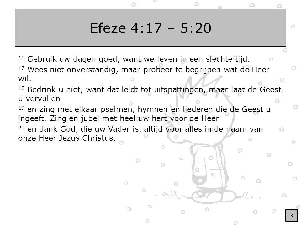 Efeze 4:17 – 5:20 16 Gebruik uw dagen goed, want we leven in een slechte tijd. 17 Wees niet onverstandig, maar probeer te begrijpen wat de Heer wil. 1