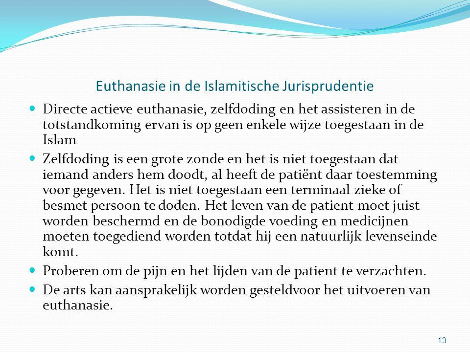 13 Euthanasie in de Islamitische Jurisprudentie Directe actieve euthanasie, zelfdoding en het assisteren in de totstandkoming ervan is op geen enkele wijze toegestaan in de Islam Zelfdoding is een grote zonde en het is niet toegestaan dat iemand anders hem doodt, al heeft de patiënt daar toestemming voor gegeven.