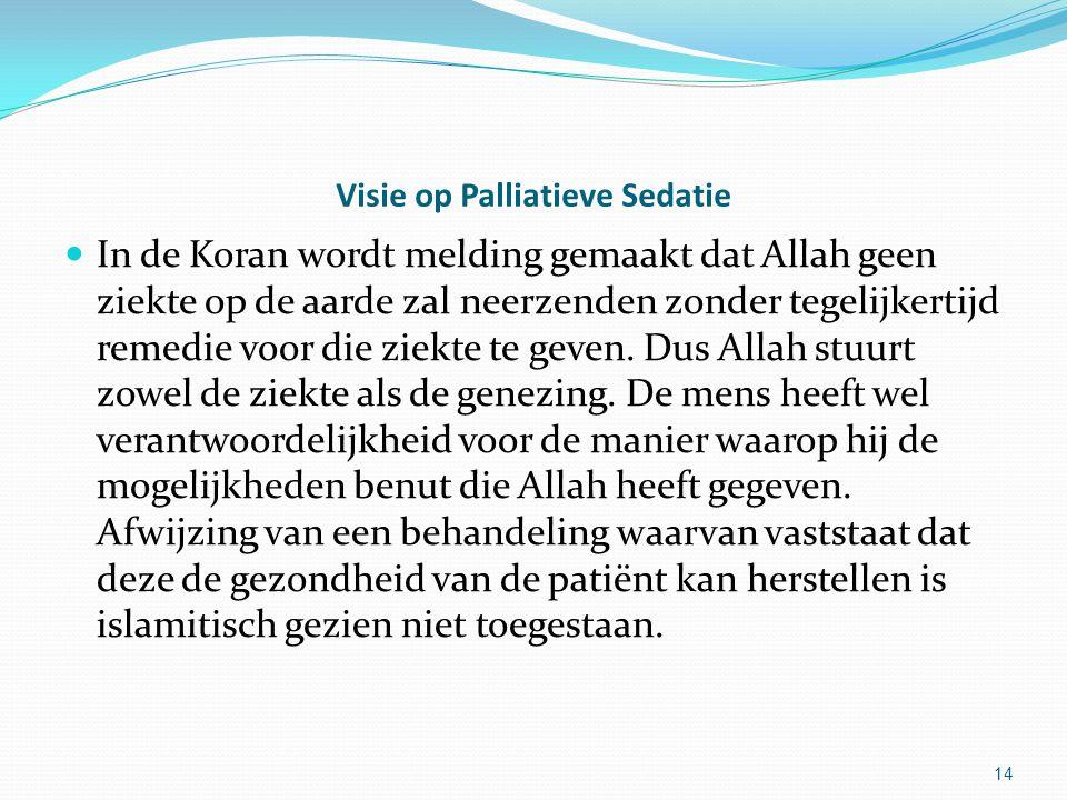 14 Visie op Palliatieve Sedatie In de Koran wordt melding gemaakt dat Allah geen ziekte op de aarde zal neerzenden zonder tegelijkertijd remedie voor die ziekte te geven.