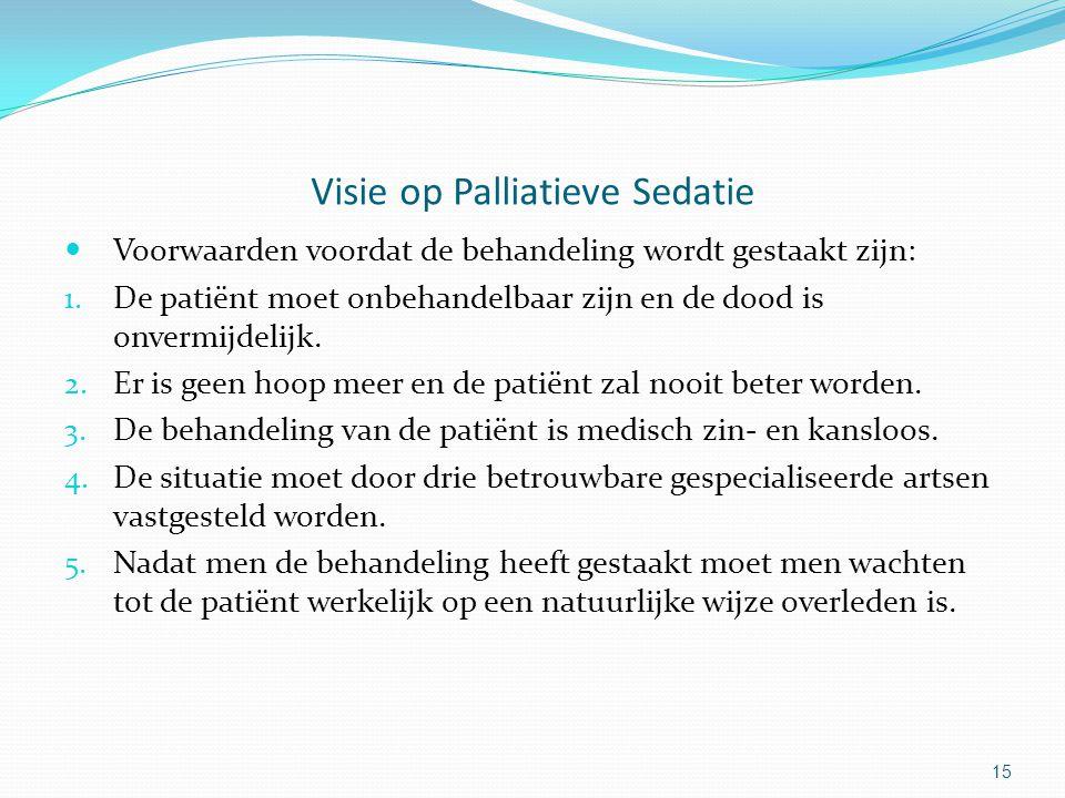 15 Visie op Palliatieve Sedatie Voorwaarden voordat de behandeling wordt gestaakt zijn: 1.