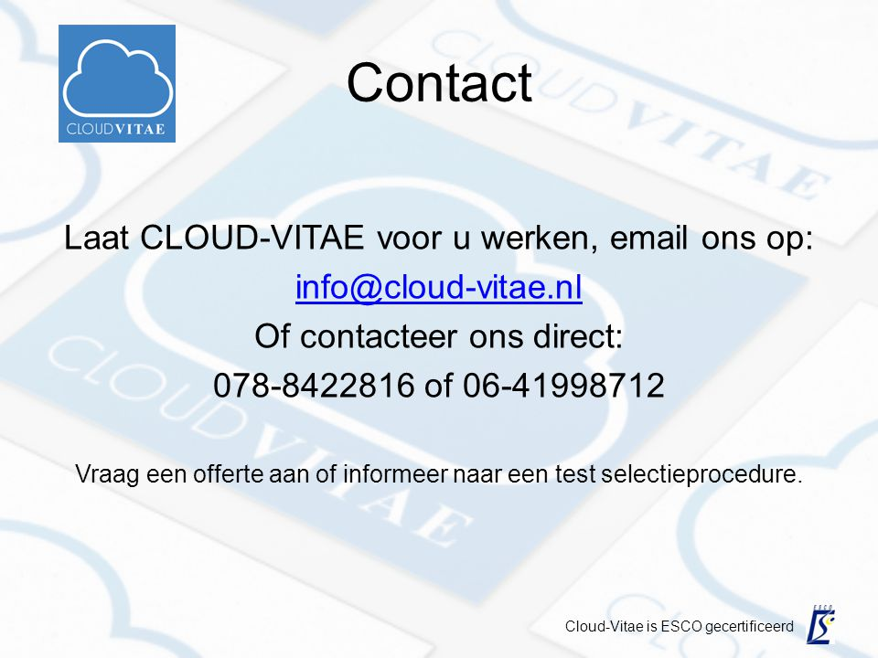 Contact Laat CLOUD-VITAE voor u werken, email ons op: info@cloud-vitae.nl Of contacteer ons direct: 078-8422816 of 06-41998712 Vraag een offerte aan of informeer naar een test selectieprocedure.