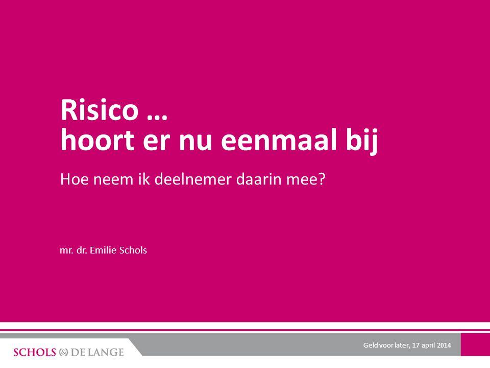 Risico … hoort er nu eenmaal bij Hoe neem ik deelnemer daarin mee? mr. dr. Emilie Schols Geld voor later, 17 april 2014