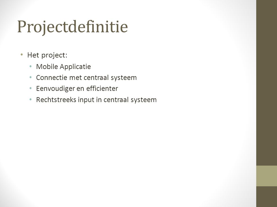 Projectdefinitie Het project: Mobile Applicatie Connectie met centraal systeem Eenvoudiger en efficienter Rechtstreeks input in centraal systeem