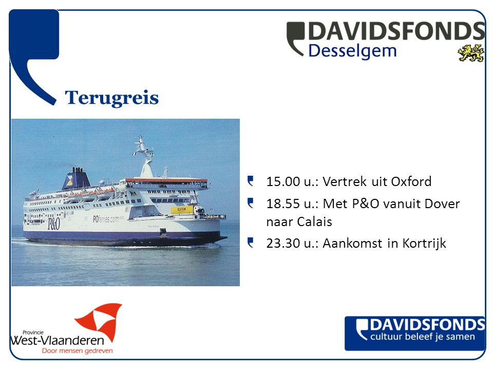 Terugreis 15.00 u.: Vertrek uit Oxford 18.55 u.: Met P&O vanuit Dover naar Calais 23.30 u.: Aankomst in Kortrijk