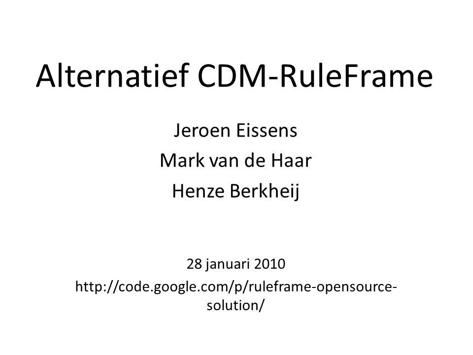 Alternatief CDM-RuleFrame Jeroen Eissens Mark van de Haar Henze Berkheij 28 januari 2010 http://code.google.com/p/ruleframe-opensource- solution/