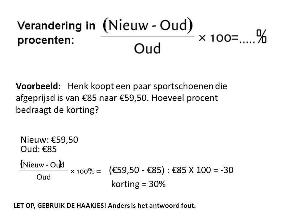 Voorbeeld: Henk koopt een paar sportschoenen die afgeprijsd is van €85 naar €59,50. Hoeveel procent bedraagt de korting? Nieuw: €59,50 Oud: €85 (€59,5