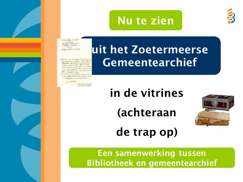 in de vitrines (achteraan de trap op) uit het Zoetermeerse Gemeentearchief Een samenwerking tussen Bibliotheek en gemeentearchief Nu te zien