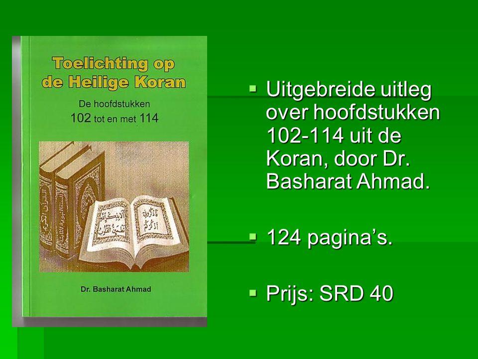  Uitgebreide uitleg over hoofdstukken 102-114 uit de Koran, door Dr. Basharat Ahmad.  124 pagina's.  Prijs: SRD 40