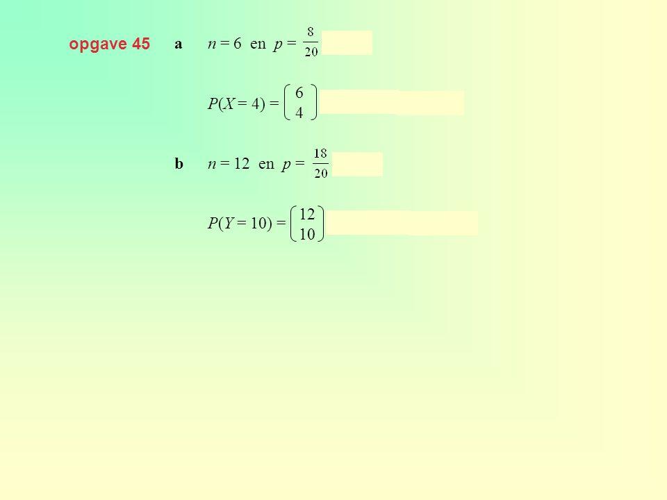 opgave 45 an = 6 en p = = 0,4 P(X = 4) = · 0,4 4 · 0,6 2 ≈ 0,138 bn = 12 en p = = 0,9 P(Y = 10) = · 0,9 10 · 0,1 2 ≈ 0,230 6464 12 10