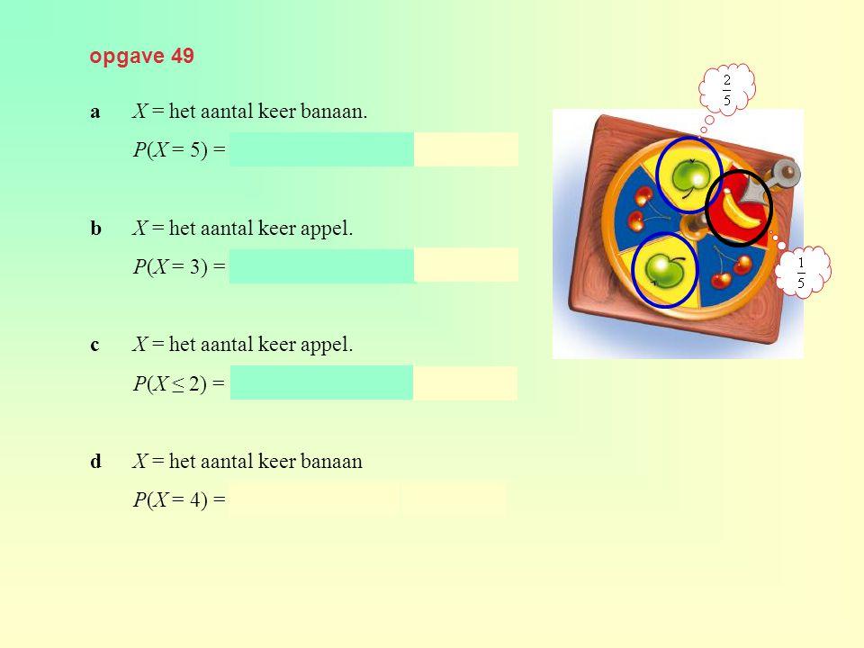 opgave 49 aX = het aantal keer banaan. P(X = 5) = binompdf(10, 0.2, 5) ≈ 0,026 bX = het aantal keer appel. P(X = 3) = binompdf(18, 0.4, 3) ≈ 0,025 cX