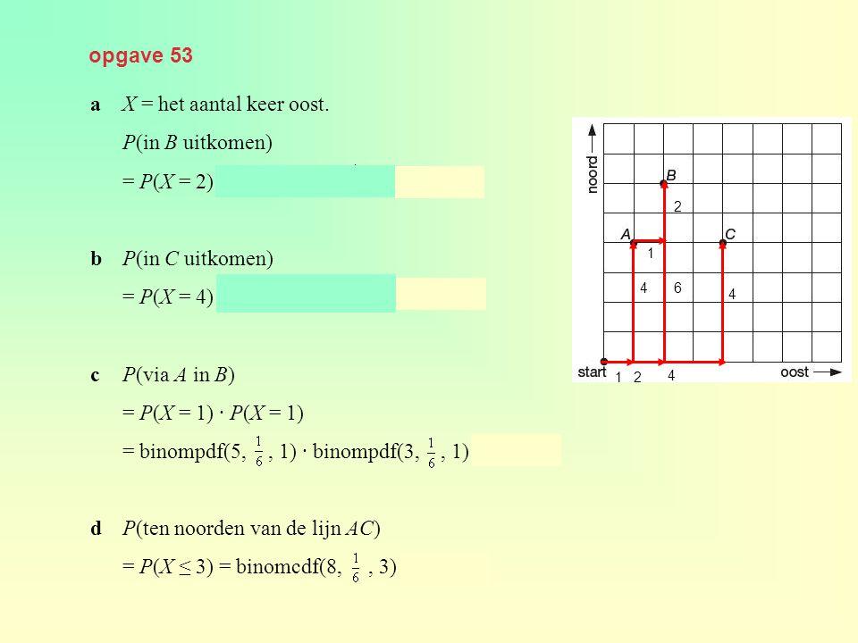 opgave 53 aX = het aantal keer oost. P(in B uitkomen) = P(X = 2) = binompdf(8,, 2) ≈ 0,260 bP(in C uitkomen) = P(X = 4) = binompdf(8,, 4) ≈ 0,026 cP(v