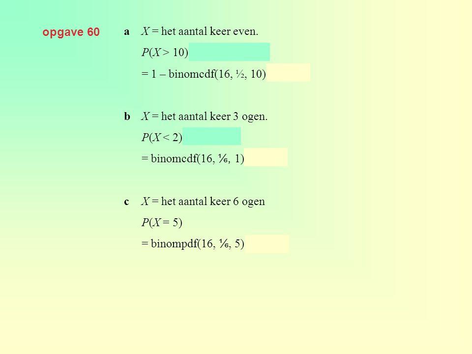 opgave 60 aX = het aantal keer even. P(X > 10) = 1 – P(X ≤ 10) = 1 – binomcdf(16, ½, 10) ≈ 0,105 bX = het aantal keer 3 ogen. P(X < 2) = P(X ≤ 1) = bi