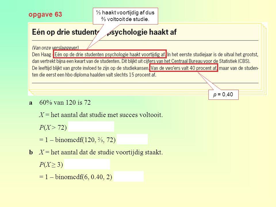 opgave 63 a60% van 120 is 72 X = het aantal dat studie met succes voltooit. P(X > 72) = 1 – P(X ≤ 72) = 1 – binomcdf(120, ⅔, 72) ≈ 0,925 bX = het aant
