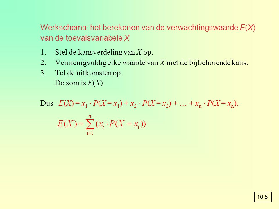 Werkschema: het berekenen van de verwachtingswaarde E(X) van de toevalsvariabele X 1.Stel de kansverdeling van X op. 2.Vermenigvuldig elke waarde van