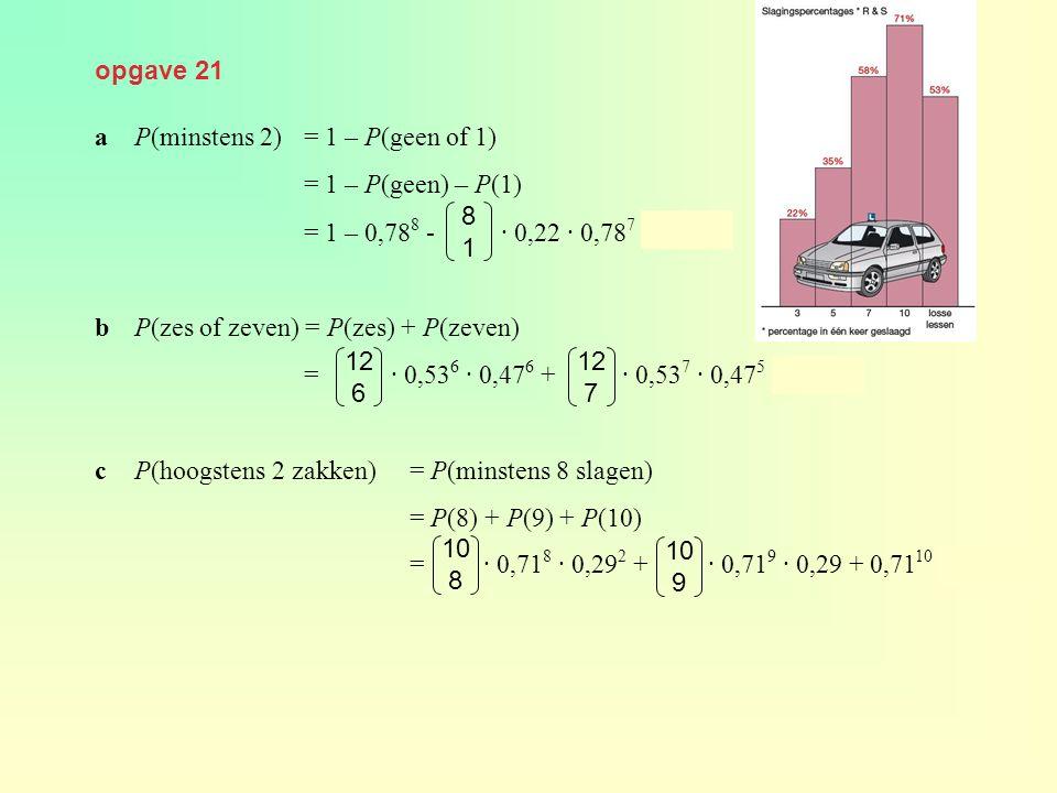 opgave 21 aP(minstens 2)= 1 – P(geen of 1) = 1 – P(geen) – P(1) = 1 – 0,78 8 - · 0,22 · 0,78 7 ≈ 0,554 bP(zes of zeven) = P(zes) + P(zeven) = · 0,53 6