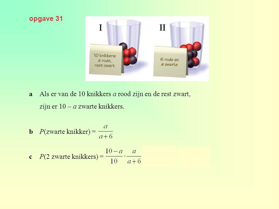 opgave 31 aAls er van de 10 knikkers a rood zijn en de rest zwart, zijn er 10 – a zwarte knikkers. bP(zwarte knikker) = cP(2 zwarte knikkers) =
