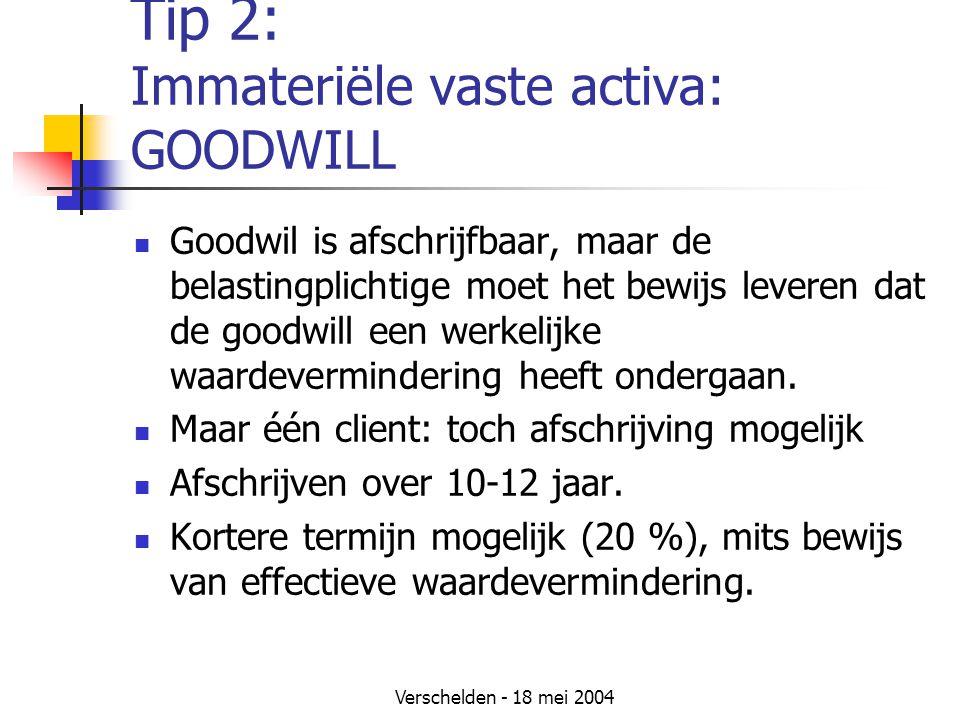 Verschelden - 18 mei 2004 Tip 2: Immateriële vaste activa: GOODWILL Goodwil is afschrijfbaar, maar de belastingplichtige moet het bewijs leveren dat de goodwill een werkelijke waardevermindering heeft ondergaan.