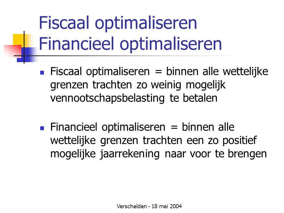 Verschelden - 18 mei 2004 Fiscaal optimaliseren Financieel optimaliseren Fiscaal optimaliseren = binnen alle wettelijke grenzen trachten zo weinig mogelijk vennootschapsbelasting te betalen Financieel optimaliseren = binnen alle wettelijke grenzen trachten een zo positief mogelijke jaarrekening naar voor te brengen