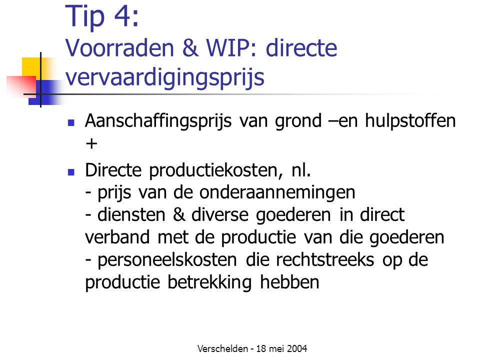 Verschelden - 18 mei 2004 Tip 4: Voorraden & WIP: directe vervaardigingsprijs Aanschaffingsprijs van grond –en hulpstoffen + Directe productiekosten, nl.
