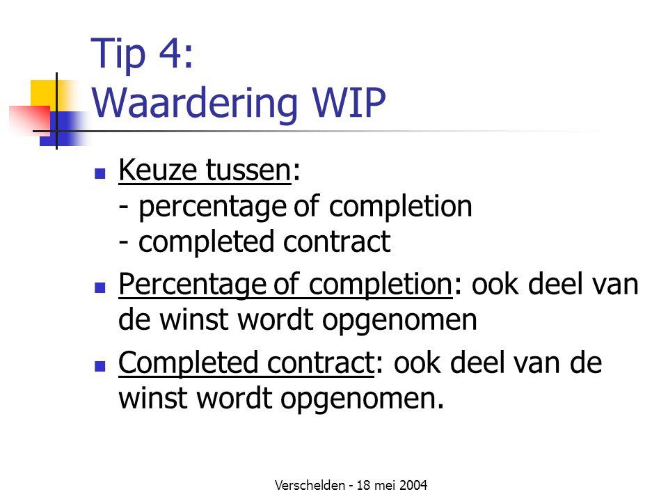 Verschelden - 18 mei 2004 Tip 4: Waardering WIP Keuze tussen: - percentage of completion - completed contract Percentage of completion: ook deel van de winst wordt opgenomen Completed contract: ook deel van de winst wordt opgenomen.