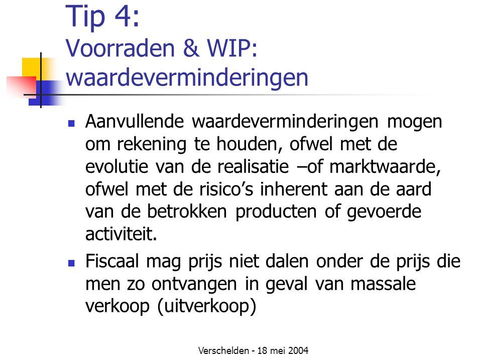 Verschelden - 18 mei 2004 Tip 4: Voorraden & WIP: waardeverminderingen Aanvullende waardeverminderingen mogen om rekening te houden, ofwel met de evolutie van de realisatie –of marktwaarde, ofwel met de risico's inherent aan de aard van de betrokken producten of gevoerde activiteit.