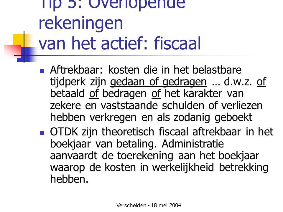 Verschelden - 18 mei 2004 Tip 5: Overlopende rekeningen van het actief: fiscaal Aftrekbaar: kosten die in het belastbare tijdperk zijn gedaan of gedragen … d.w.z.