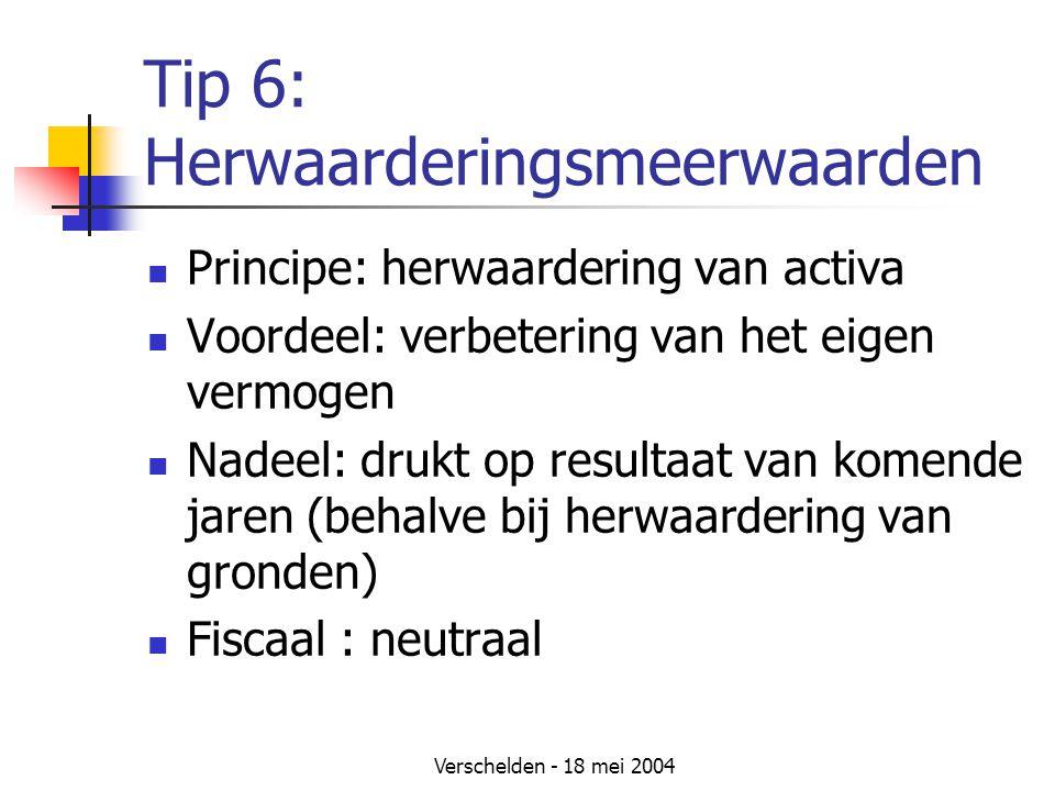 Verschelden - 18 mei 2004 Tip 6: Herwaarderingsmeerwaarden Principe: herwaardering van activa Voordeel: verbetering van het eigen vermogen Nadeel: drukt op resultaat van komende jaren (behalve bij herwaardering van gronden) Fiscaal : neutraal