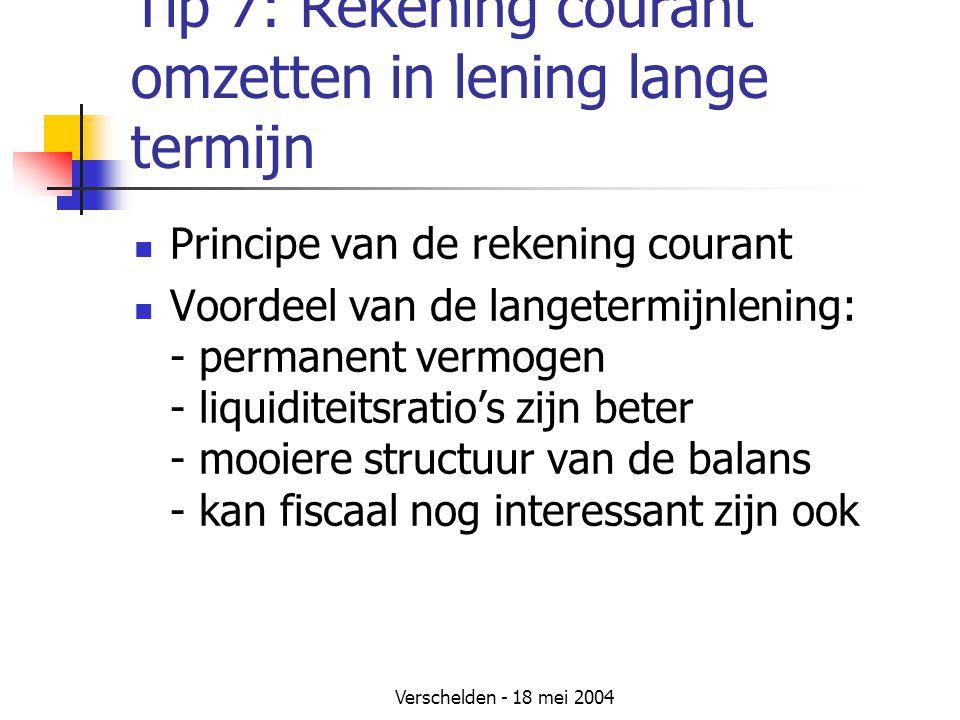 Verschelden - 18 mei 2004 Tip 7: Rekening courant omzetten in lening lange termijn Principe van de rekening courant Voordeel van de langetermijnlening: - permanent vermogen - liquiditeitsratio's zijn beter - mooiere structuur van de balans - kan fiscaal nog interessant zijn ook
