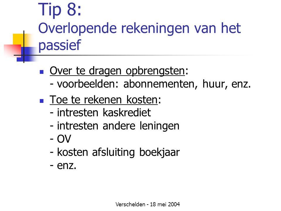 Verschelden - 18 mei 2004 Tip 8: Overlopende rekeningen van het passief Over te dragen opbrengsten: - voorbeelden: abonnementen, huur, enz.