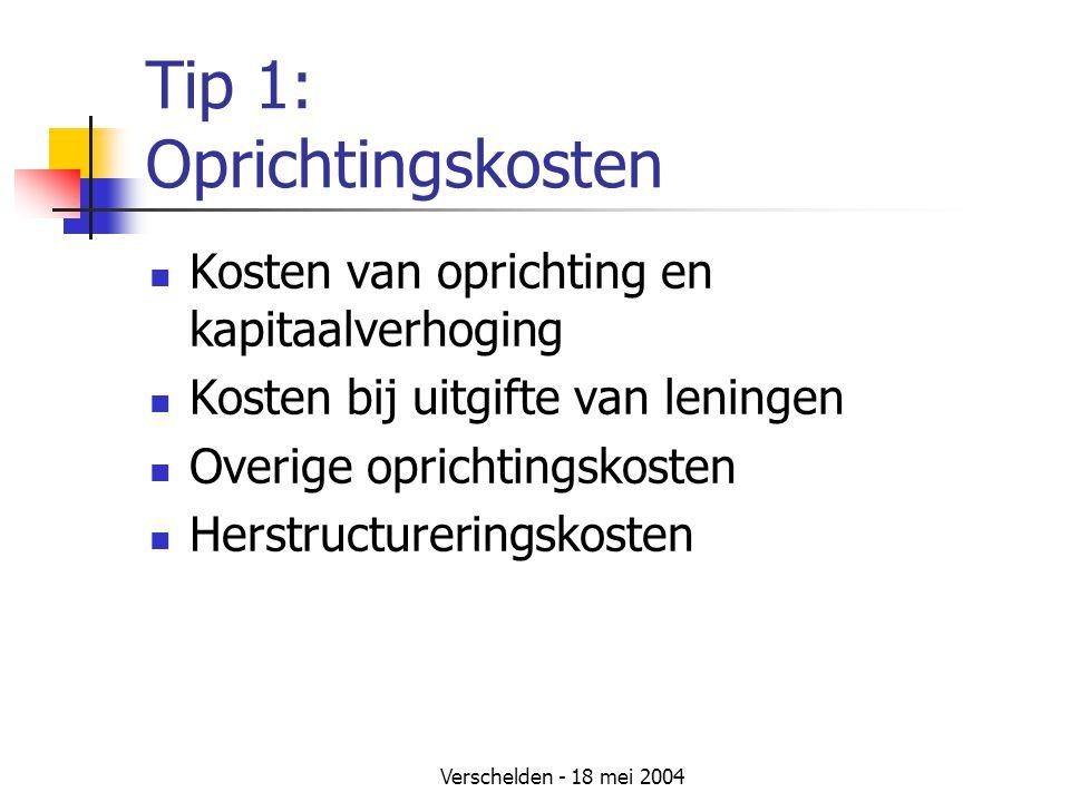 Verschelden - 18 mei 2004 Tip 1: Oprichtingskosten Kosten van oprichting en kapitaalverhoging Kosten bij uitgifte van leningen Overige oprichtingskosten Herstructureringskosten
