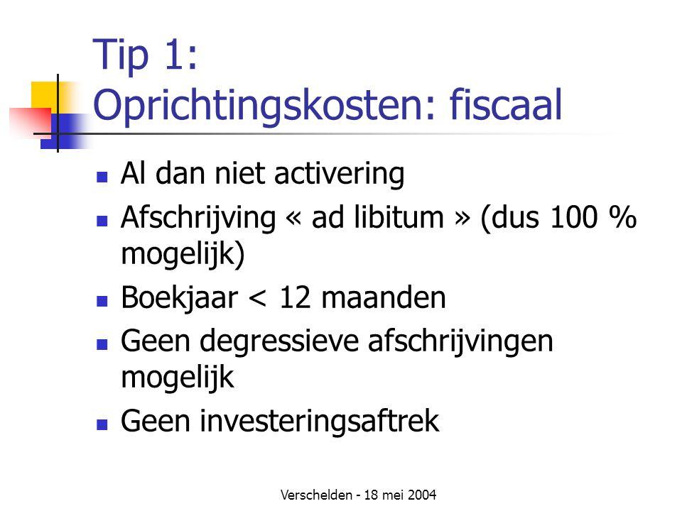 Verschelden - 18 mei 2004 Tip 1: Oprichtingskosten: fiscaal Al dan niet activering Afschrijving « ad libitum » (dus 100 % mogelijk) Boekjaar < 12 maanden Geen degressieve afschrijvingen mogelijk Geen investeringsaftrek