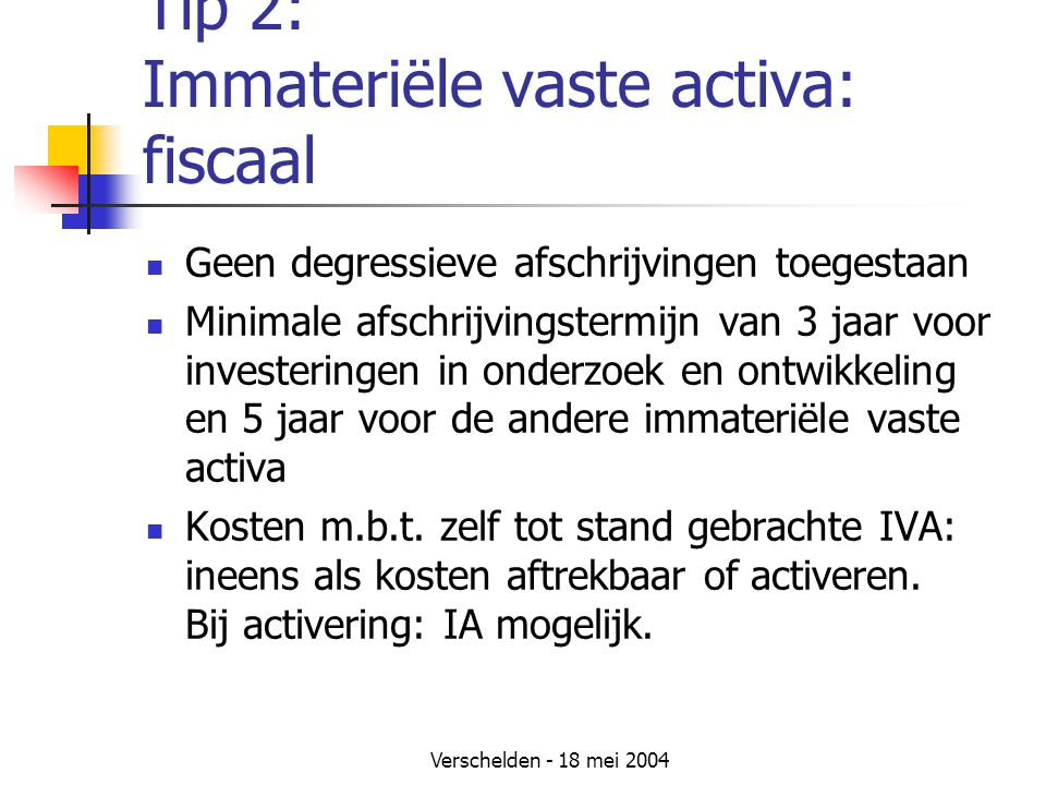 Verschelden - 18 mei 2004 Tip 2: Immateriële vaste activa: fiscaal Geen degressieve afschrijvingen toegestaan Minimale afschrijvingstermijn van 3 jaar voor investeringen in onderzoek en ontwikkeling en 5 jaar voor de andere immateriële vaste activa Kosten m.b.t.