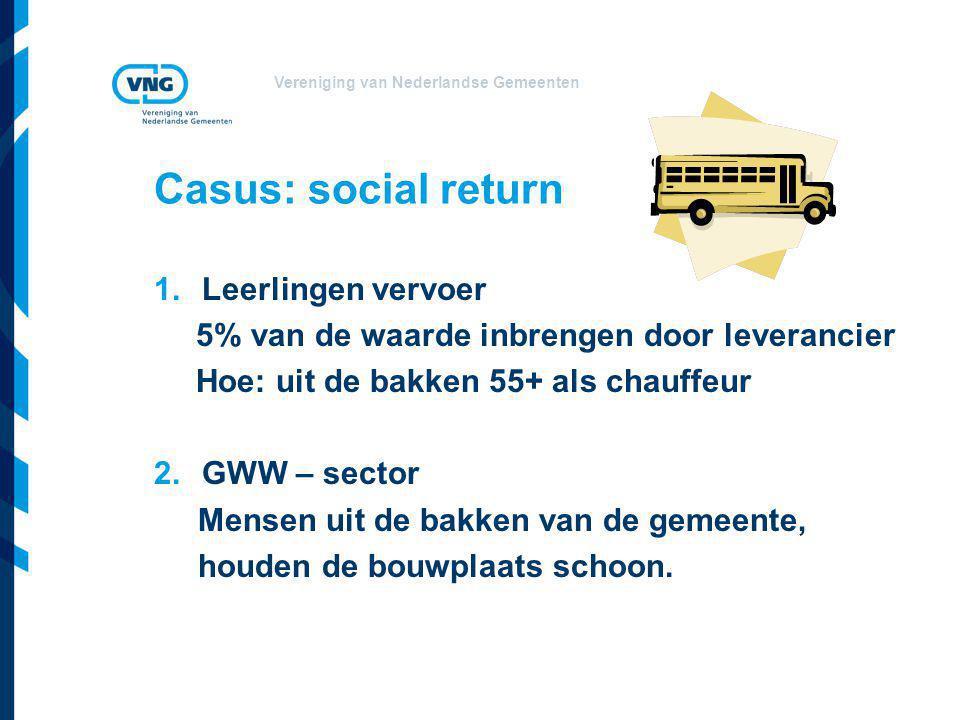 Vereniging van Nederlandse Gemeenten Casus: social return 1.Leerlingen vervoer 5% van de waarde inbrengen door leverancier Hoe: uit de bakken 55+ als