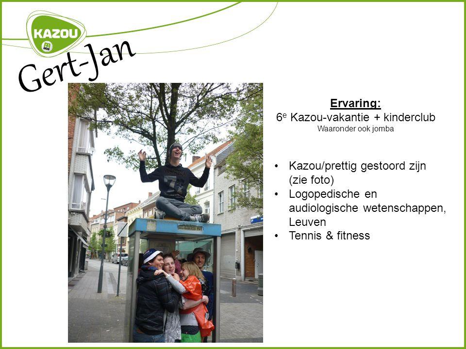 Gert-Jan Ervaring: 6 e Kazou-vakantie + kinderclub Waaronder ook jomba Kazou/prettig gestoord zijn (zie foto) Logopedische en audiologische wetenschappen, Leuven Tennis & fitness