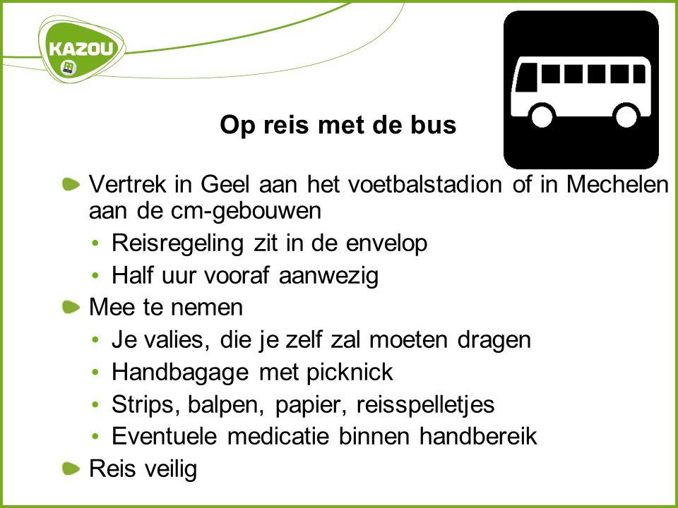 Op reis met de bus Vertrek in Geel aan het voetbalstadion of in Mechelen aan de cm-gebouwen Reisregeling zit in de envelop Half uur vooraf aanwezig Me