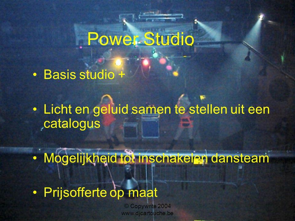 © Copywrite 2004 www.djcartouche.be Power Studio Basis studio + Licht en geluid samen te stellen uit een catalogus Mogelijkheid tot inschakelen dansteam Prijsofferte op maat