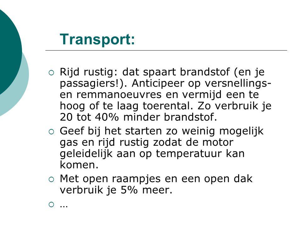 Transport:  Rijd rustig: dat spaart brandstof (en je passagiers!). Anticipeer op versnellings- en remmanoeuvres en vermijd een te hoog of te laag toe