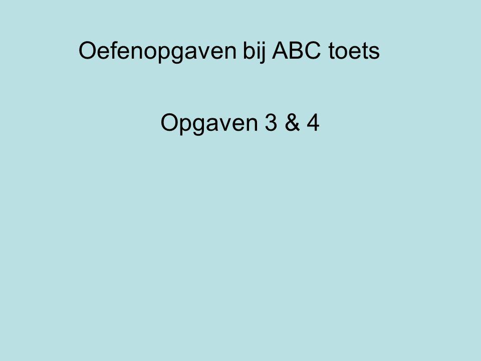 Oefenopgaven bij ABC toets Opgaven 3 & 4