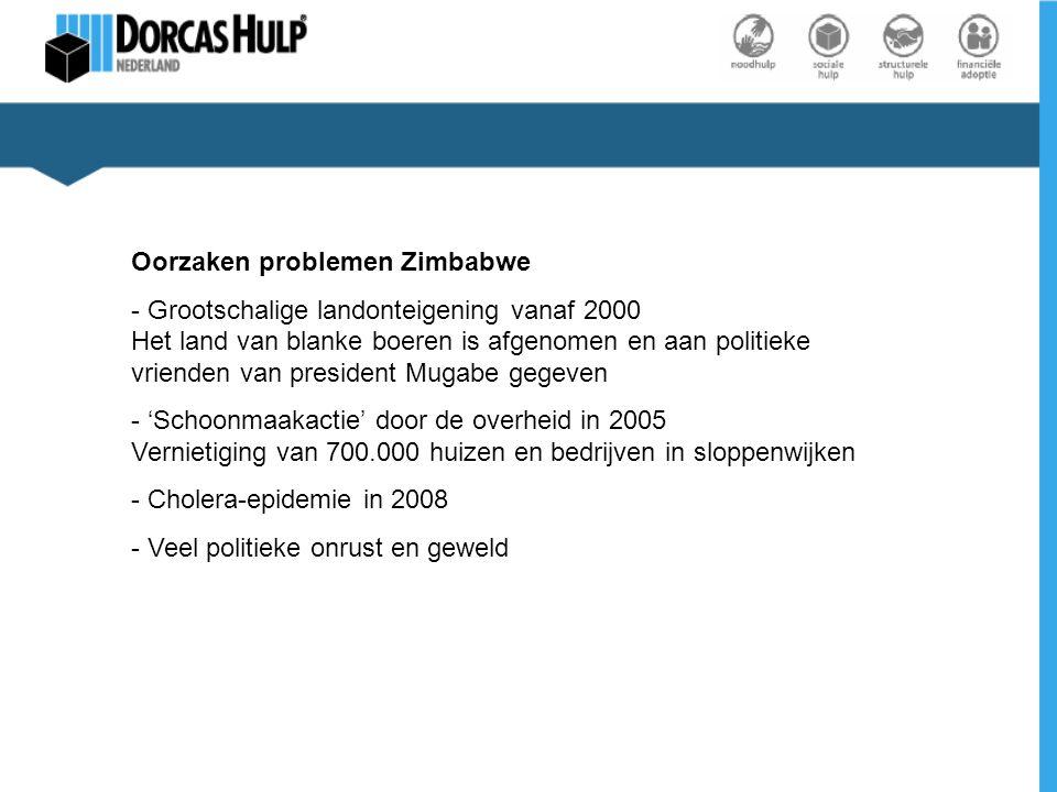 Oorzaken problemen Zimbabwe - Grootschalige landonteigening vanaf 2000 Het land van blanke boeren is afgenomen en aan politieke vrienden van president Mugabe gegeven - 'Schoonmaakactie' door de overheid in 2005 Vernietiging van 700.000 huizen en bedrijven in sloppenwijken - Cholera-epidemie in 2008 - Veel politieke onrust en geweld