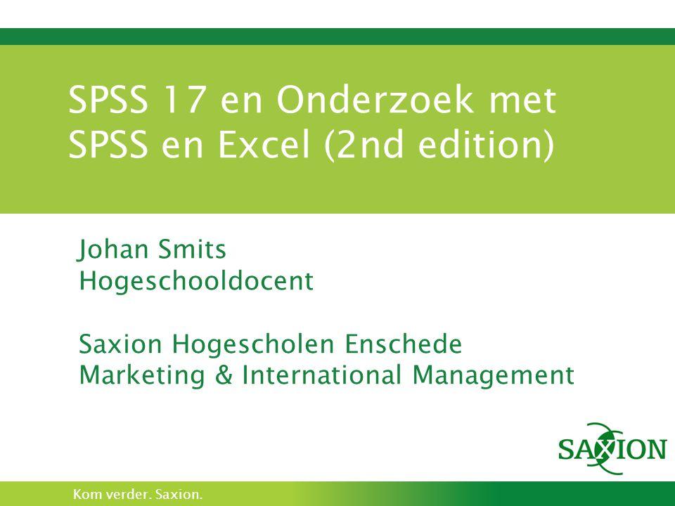 Kom verder. Saxion. SPSS 17 en Onderzoek met SPSS en Excel (2nd edition) Johan Smits Hogeschooldocent Saxion Hogescholen Enschede Marketing & Internat