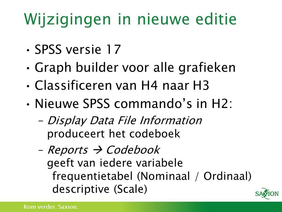 Kom verder. Saxion. Wijzigingen in nieuwe editie SPSS versie 17 Graph builder voor alle grafieken Classificeren van H4 naar H3 Nieuwe SPSS commando's