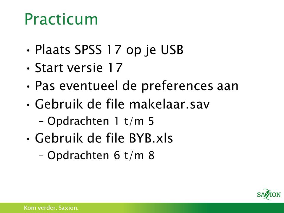 Kom verder. Saxion. Practicum Plaats SPSS 17 op je USB Start versie 17 Pas eventueel de preferences aan Gebruik de file makelaar.sav –Opdrachten 1 t/m