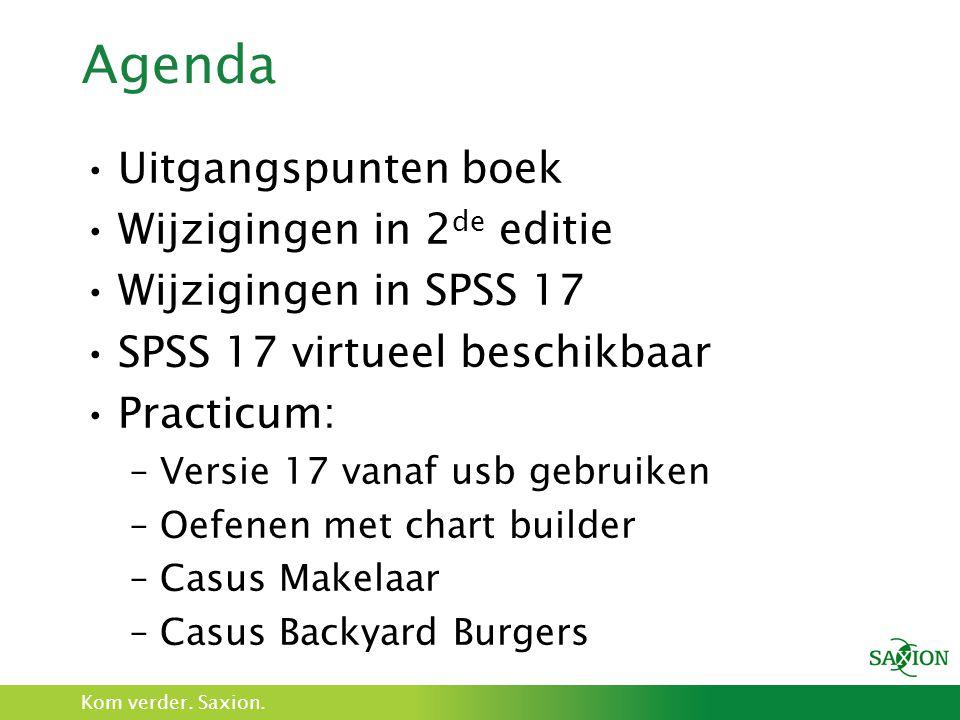 Kom verder. Saxion. Agenda Uitgangspunten boek Wijzigingen in 2 de editie Wijzigingen in SPSS 17 SPSS 17 virtueel beschikbaar Practicum: –Versie 17 va
