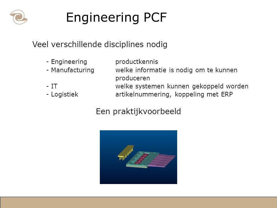 Engineering PCF Veel verschillende disciplines nodig - Engineeringproductkennis - Manufacturingwelke informatie is nodig om te kunnen produceren - ITwelke systemen kunnen gekoppeld worden - Logistiekartikelnummering, koppeling met ERP Een praktijkvoorbeeld