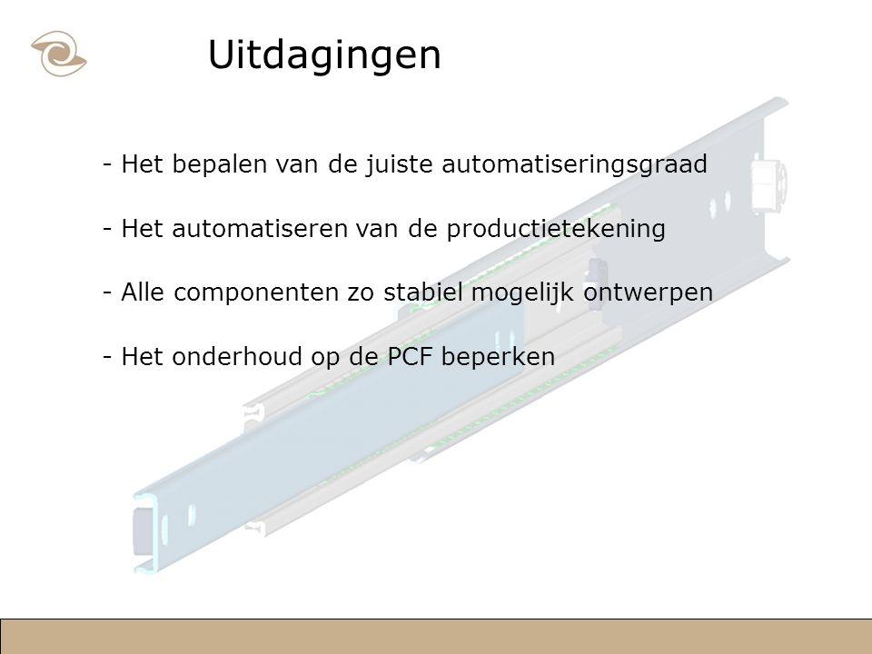 Uitdagingen - Het bepalen van de juiste automatiseringsgraad - Het automatiseren van de productietekening - Alle componenten zo stabiel mogelijk ontwerpen - Het onderhoud op de PCF beperken