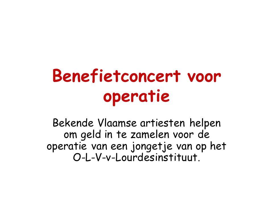 Benefietconcert voor operatie Bekende Vlaamse artiesten helpen om geld in te zamelen voor de operatie van een jongetje van op het O-L-V-v-Lourdesinstituut.