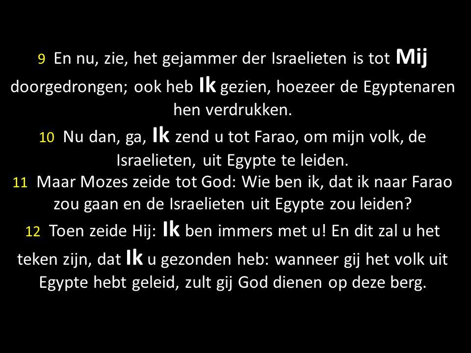 9 En nu, zie, het gejammer der Israelieten is tot Mij doorgedrongen; ook heb Ik gezien, hoezeer de Egyptenaren hen verdrukken. 10 Nu dan, ga, Ik zend