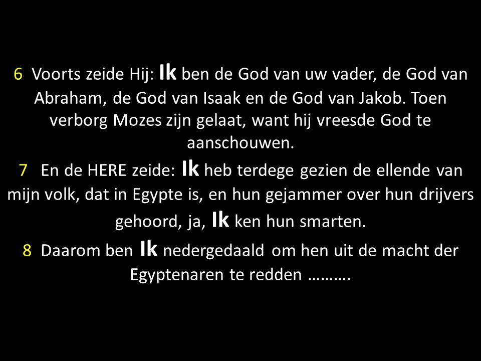 6 Voorts zeide Hij: Ik ben de God van uw vader, de God van Abraham, de God van Isaak en de God van Jakob. Toen verborg Mozes zijn gelaat, want hij vre